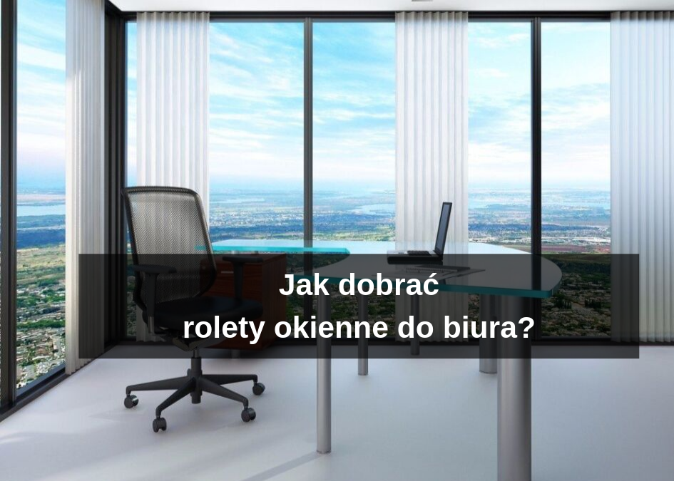Jak dobrać rolety okienne do biura?